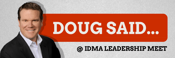 Doug said @ IDMA Leadership Meet